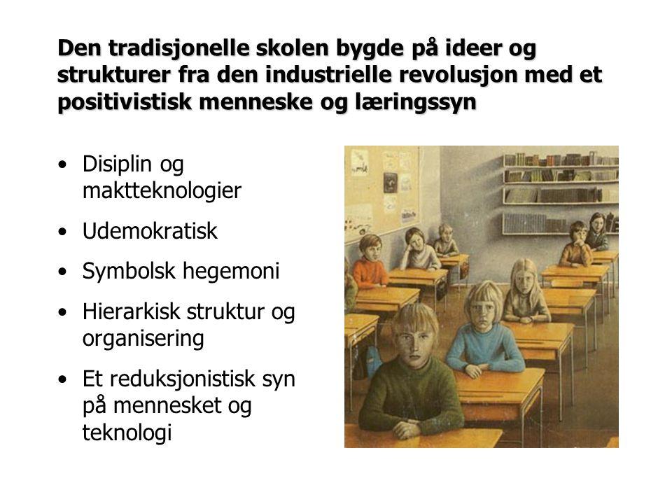 Den tradisjonelle skolen bygde på ideer og strukturer fra den industrielle revolusjon med et positivistisk menneske og læringssyn Disiplin og makttekn