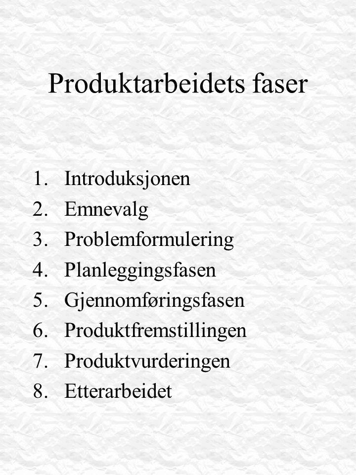 Produktarbeidets faser 1.Introduksjonen 2.Emnevalg 3.Problemformulering 4.Planleggingsfasen 5.Gjennomføringsfasen 6.Produktfremstillingen 7.Produktvur