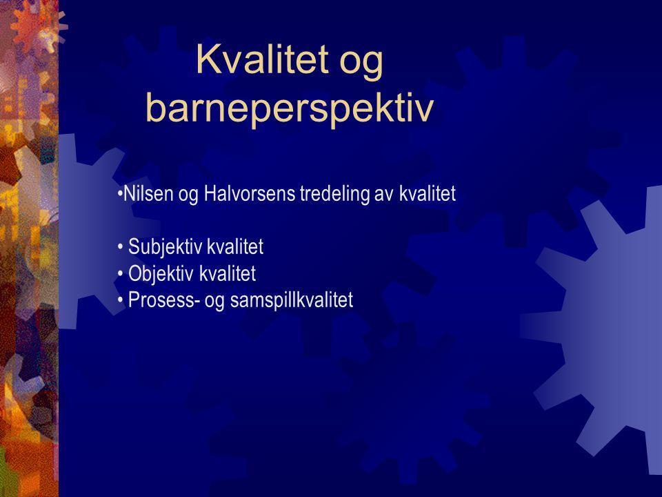 Kvalitet og barneperspektiv Nilsen og Halvorsens tredeling av kvalitet Subjektiv kvalitet Objektiv kvalitet Prosess- og samspillkvalitet