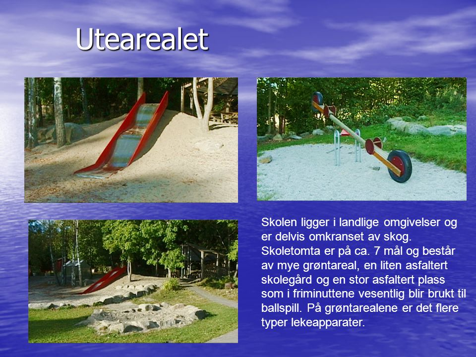 Utearealet Skolen ligger i landlige omgivelser og er delvis omkranset av skog. Skoletomta er på ca. 7 mål og består av mye grøntareal, en liten asfalt