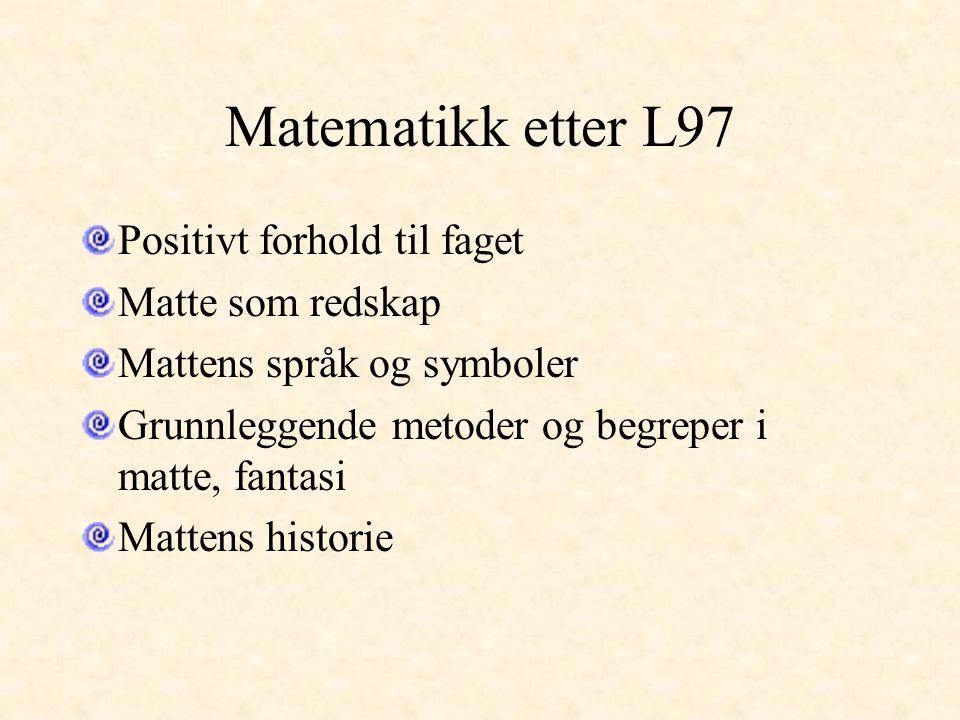 Matematikk etter L97 Positivt forhold til faget Matte som redskap Mattens språk og symboler Grunnleggende metoder og begreper i matte, fantasi Mattens historie
