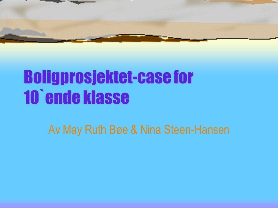 Boligprosjektet-case for 10`ende klasse Av May Ruth Bøe & Nina Steen-Hansen