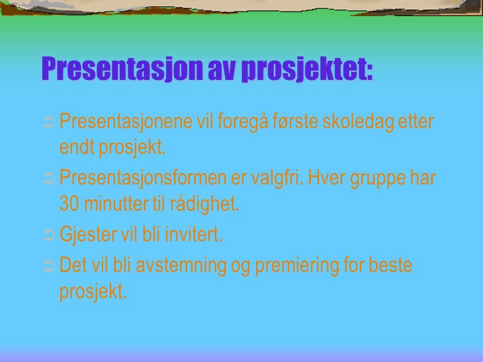 Presentasjon av prosjektet:  Presentasjonene vil foregå første skoledag etter endt prosjekt.  Presentasjonsformen er valgfri. Hver gruppe har 30 min