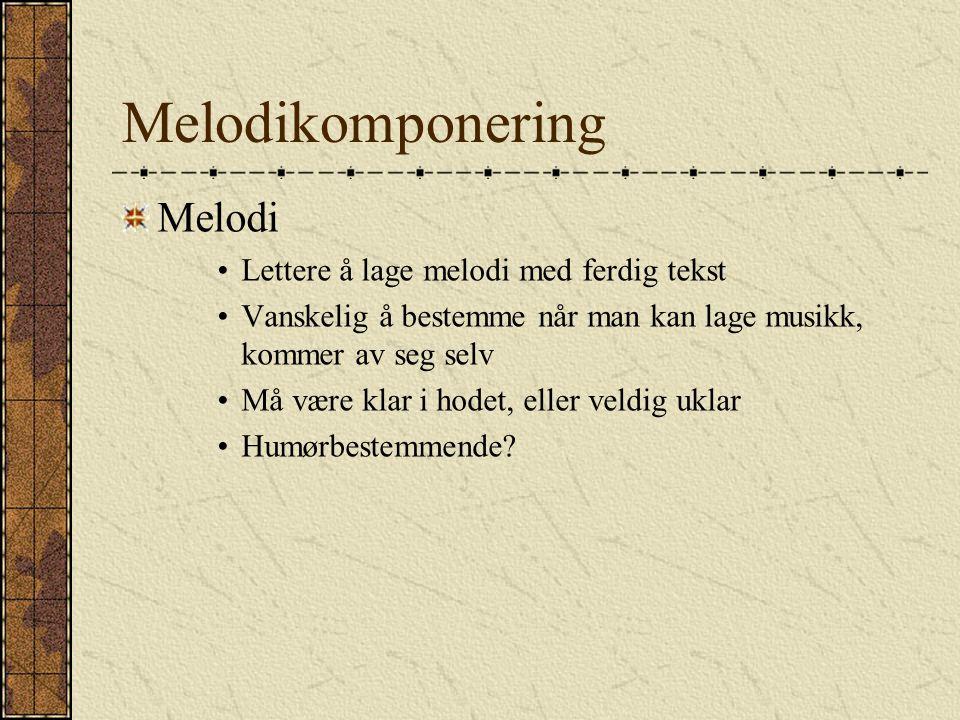 Melodikomponering Melodi Lettere å lage melodi med ferdig tekst Vanskelig å bestemme når man kan lage musikk, kommer av seg selv Må være klar i hodet, eller veldig uklar Humørbestemmende?