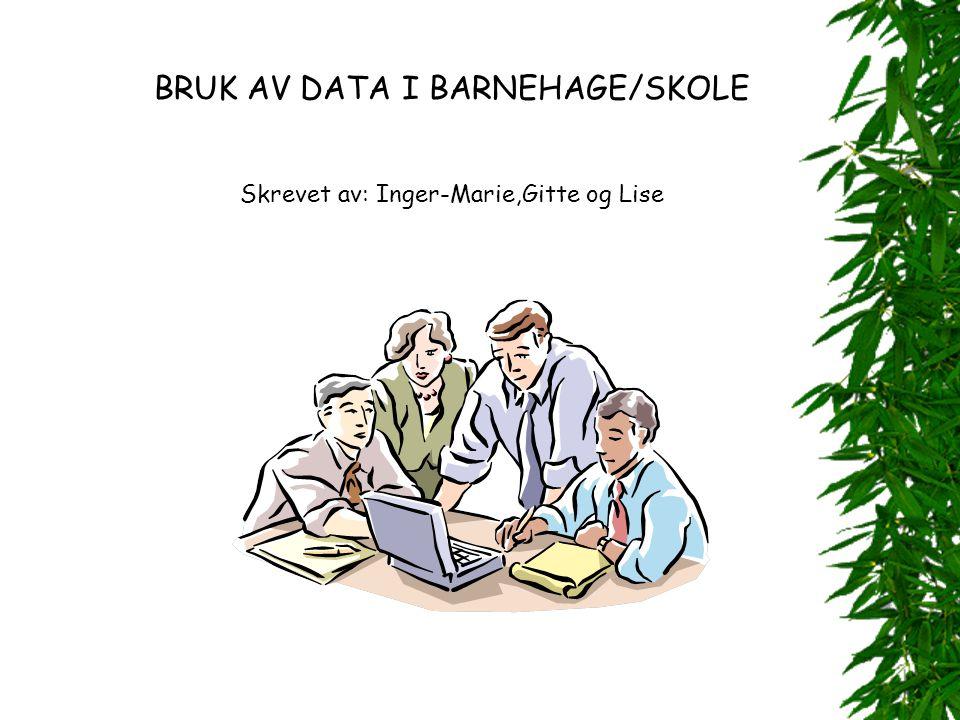 BRUK AV DATA I BARNEHAGE/SKOLE Skrevet av: Inger-Marie,Gitte og Lise