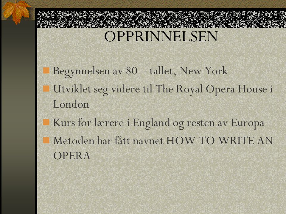 OPPRINNELSEN Begynnelsen av 80 – tallet, New York Utviklet seg videre til The Royal Opera House i London Kurs for lærere i England og resten av Europa Metoden har fått navnet HOW TO WRITE AN OPERA