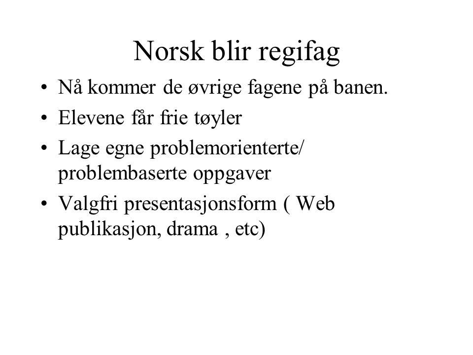 Norsk blir regifag Nå kommer de øvrige fagene på banen. Elevene får frie tøyler Lage egne problemorienterte/ problembaserte oppgaver Valgfri presentas