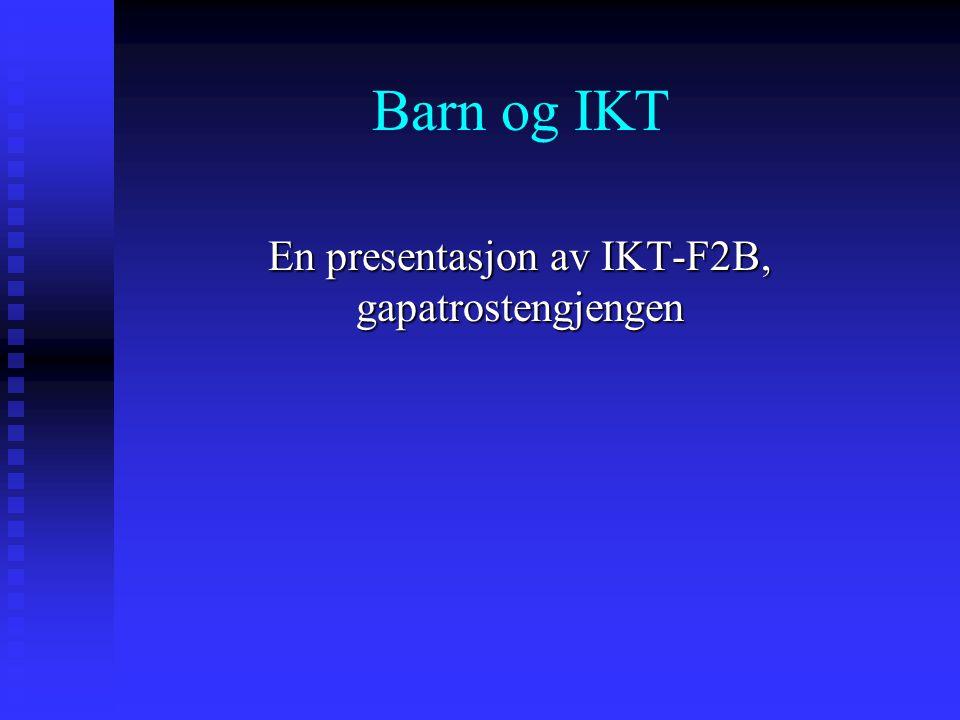 Barn og IKT En presentasjon av IKT-F2B, gapatrostengjengen