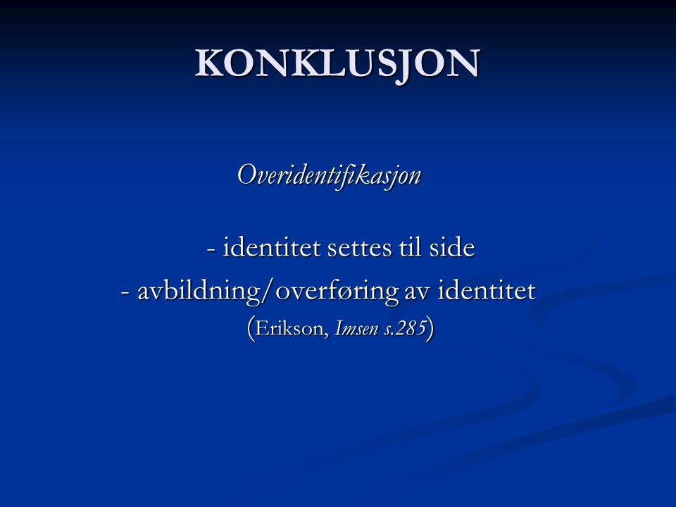 KONKLUSJON Overidentifikasjon - identitet settes til side - avbildning/overføring av identitet ( Erikson, Imsen s.285 )
