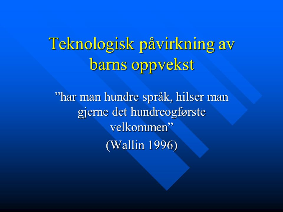 """Teknologisk påvirkning av barns oppvekst """"har man hundre språk, hilser man gjerne det hundreogførste velkommen"""" (Wallin 1996)"""