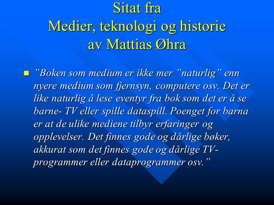"""Sitat fra Medier, teknologi og historie av Mattias Øhra """"Boken som medium er ikke mer """"naturlig"""" enn nyere medium som fjernsyn, computere osv. Det er"""