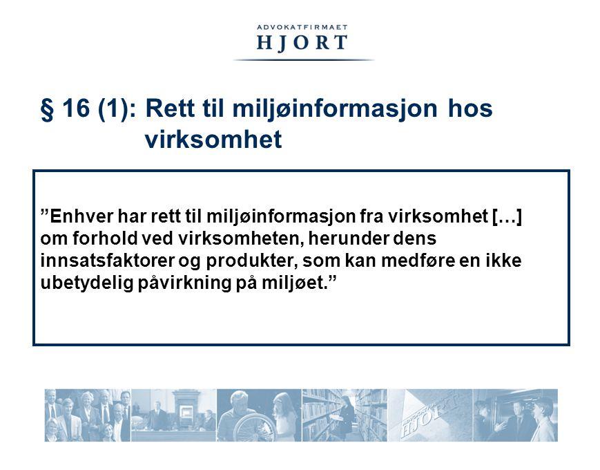 § 16 (1): Rett til miljøinformasjon hos virksomhet Enhver har rett til miljøinformasjon fra virksomhet […] om forhold ved virksomheten, herunder dens innsatsfaktorer og produkter, som kan medføre en ikke ubetydelig påvirkning på miljøet.