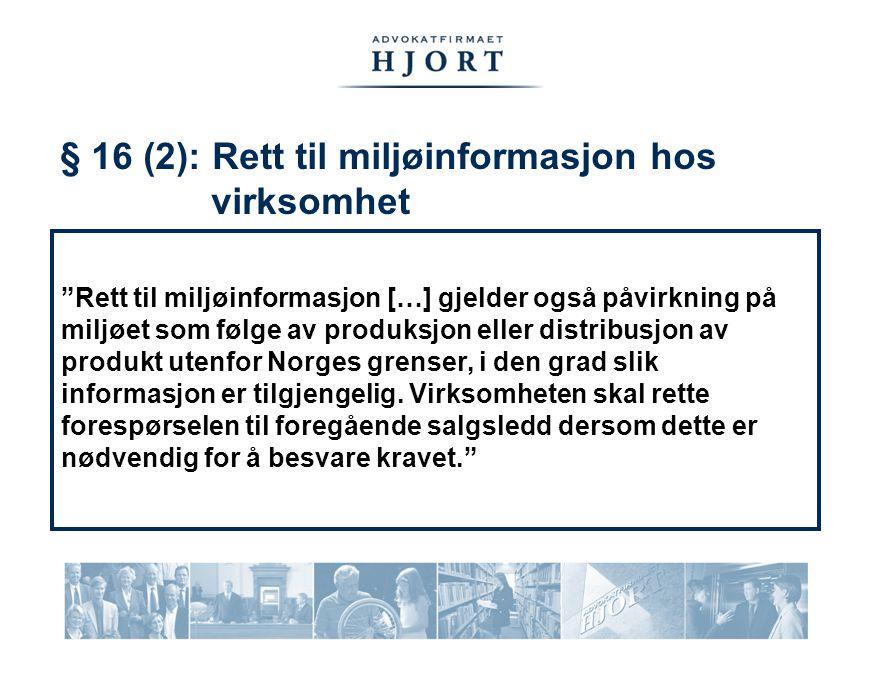 § 16 (2): Rett til miljøinformasjon hos virksomhet Rett til miljøinformasjon […] gjelder også påvirkning på miljøet som følge av produksjon eller distribusjon av produkt utenfor Norges grenser, i den grad slik informasjon er tilgjengelig.