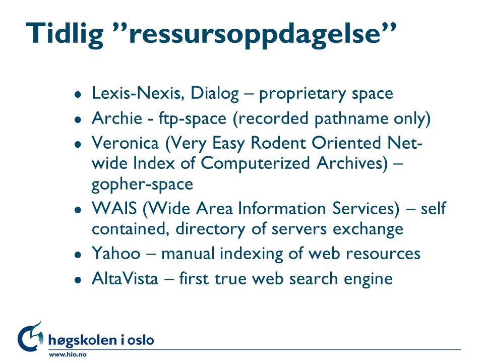 Tidlig ressursoppdagelse l Lexis-Nexis, Dialog – proprietary space l Archie - ftp-space (recorded pathname only) l Veronica (Very Easy Rodent Oriented Net- wide Index of Computerized Archives) – gopher-space l WAIS (Wide Area Information Services) – self contained, directory of servers exchange l Yahoo – manual indexing of web resources l AltaVista – first true web search engine