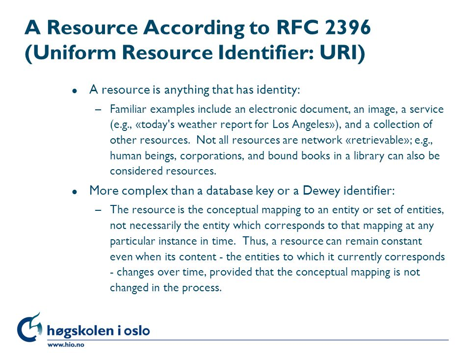 A Resource According to RFC 2396 (Uniform Resource Identifier: URI) l A resource is anything that has identity: –Familiar examples include an electronic document, an image, a service (e.g., «today s weather report for Los Angeles»), and a collection of other resources.