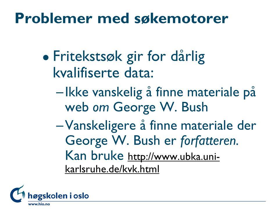 Problemer med søkemotorer l Fritekstsøk gir for dårlig kvalifiserte data: –Ikke vanskelig å finne materiale på web om George W. Bush –Vanskeligere å f