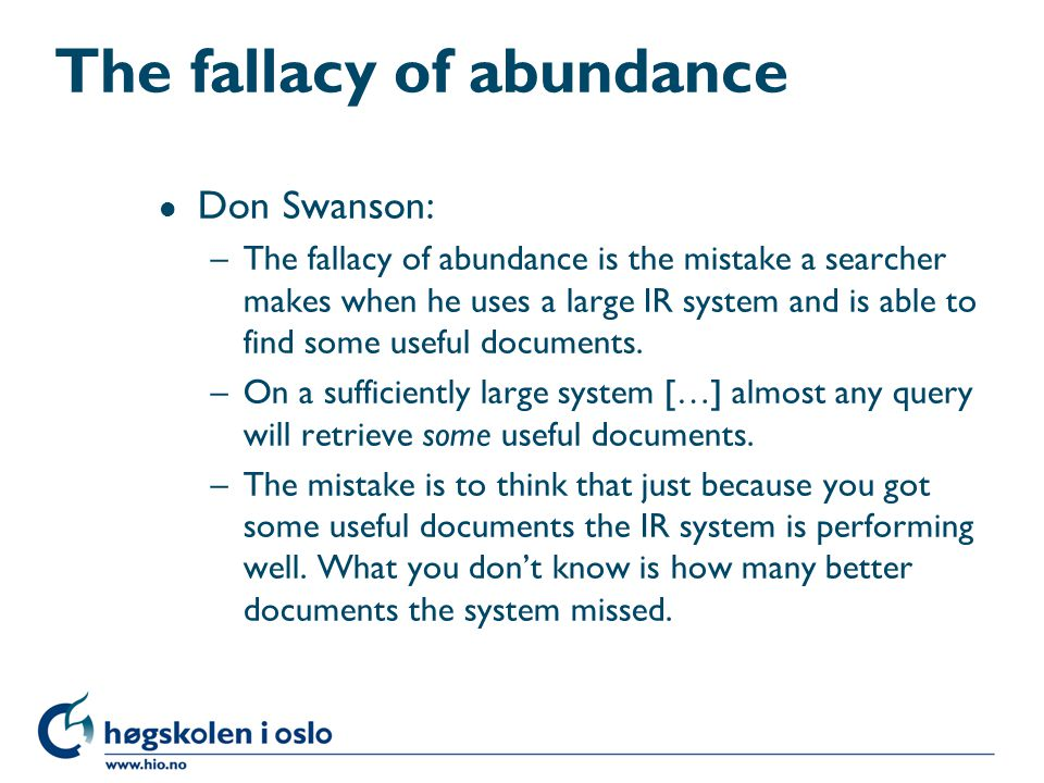 The fallacy of abundance l Don Swanson: –The fallacy of abundance is the mistake a searcher makes when he uses a large IR system and is able to find some useful documents.