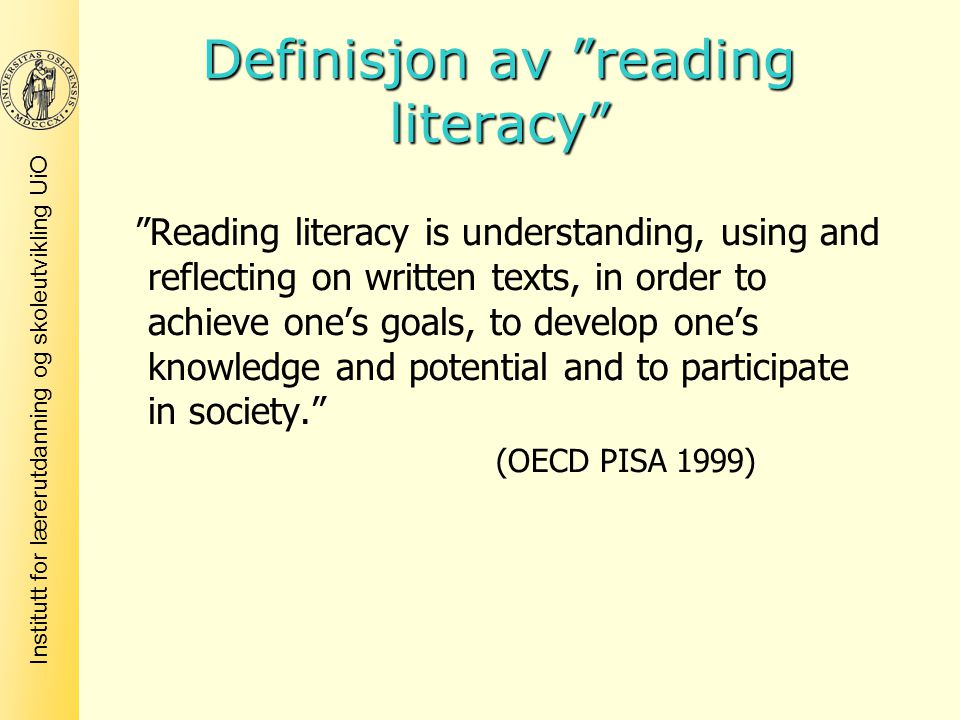 Institutt for lærerutdanning og skoleutvikling UiO Definisjon av reading literacy Reading literacy is understanding, using and reflecting on written texts, in order to achieve one's goals, to develop one's knowledge and potential and to participate in society. (OECD PISA 1999)