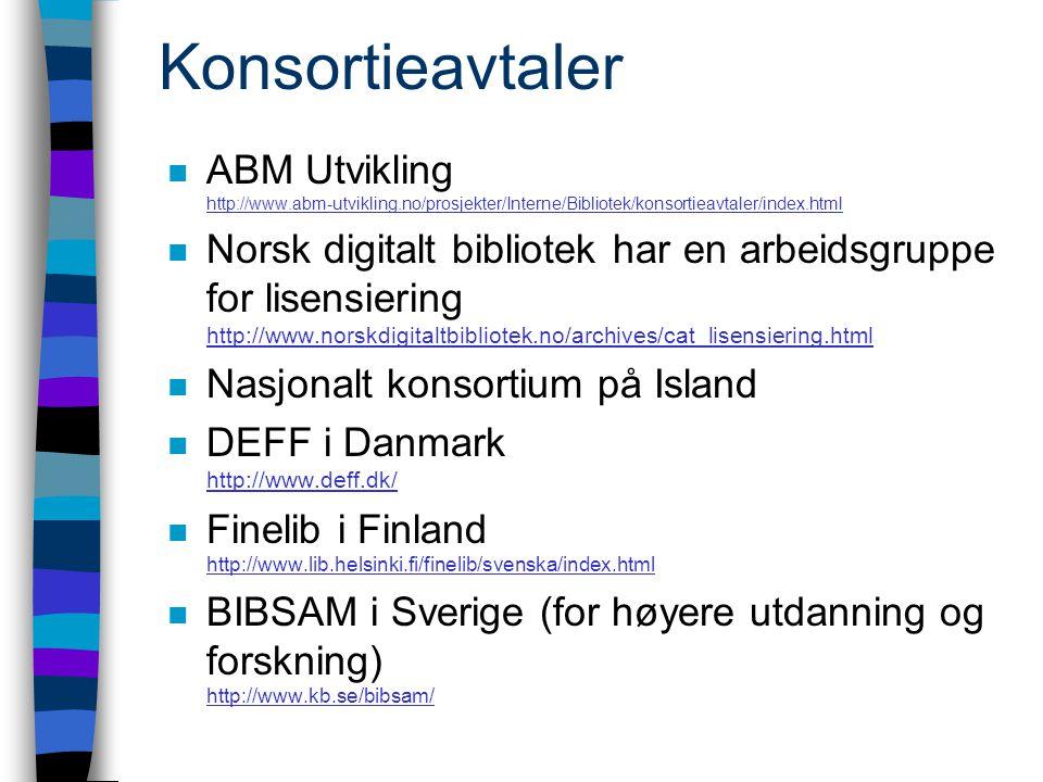 Konsortieavtaler n ABM Utvikling http://www.abm-utvikling.no/prosjekter/Interne/Bibliotek/konsortieavtaler/index.html http://www.abm-utvikling.no/prosjekter/Interne/Bibliotek/konsortieavtaler/index.html n Norsk digitalt bibliotek har en arbeidsgruppe for lisensiering http://www.norskdigitaltbibliotek.no/archives/cat_lisensiering.html http://www.norskdigitaltbibliotek.no/archives/cat_lisensiering.html n Nasjonalt konsortium på Island n DEFF i Danmark http://www.deff.dk/ http://www.deff.dk/ n Finelib i Finland http://www.lib.helsinki.fi/finelib/svenska/index.html http://www.lib.helsinki.fi/finelib/svenska/index.html n BIBSAM i Sverige (for høyere utdanning og forskning) http://www.kb.se/bibsam/ http://www.kb.se/bibsam/