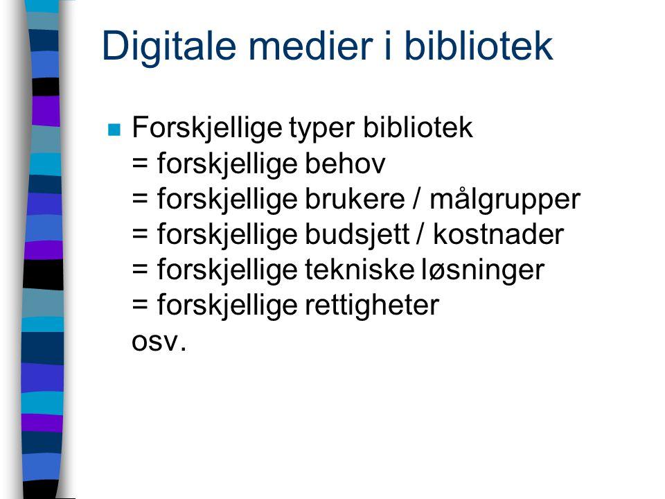Digitale medier i bibliotek n Forskjellige typer bibliotek = forskjellige behov = forskjellige brukere / målgrupper = forskjellige budsjett / kostnader = forskjellige tekniske løsninger = forskjellige rettigheter osv.
