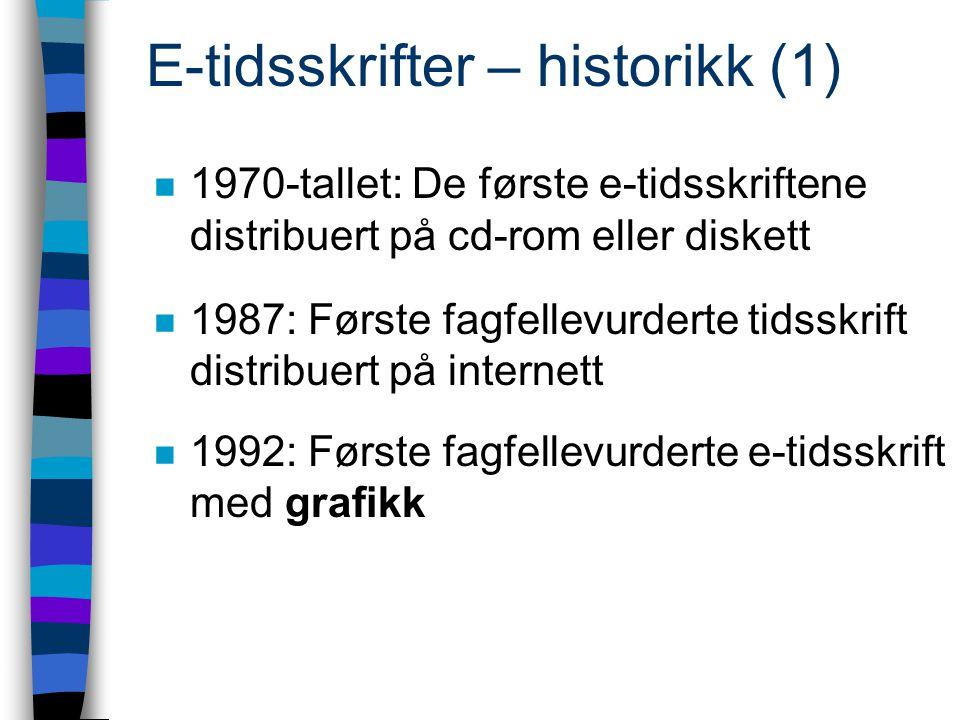 E-tidsskrifter – historikk (1) n 1970-tallet: De første e-tidsskriftene distribuert på cd-rom eller diskett n 1987: Første fagfellevurderte tidsskrift distribuert på internett n 1992: Første fagfellevurderte e-tidsskrift med grafikk
