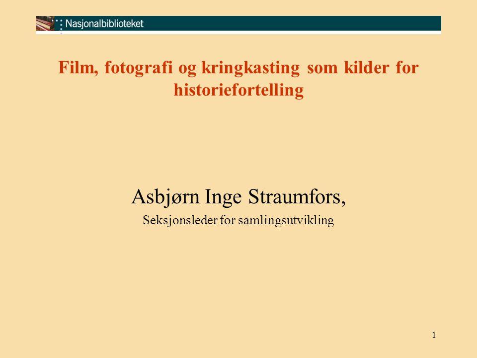 1 Film, fotografi og kringkasting som kilder for historiefortelling Asbjørn Inge Straumfors, Seksjonsleder for samlingsutvikling