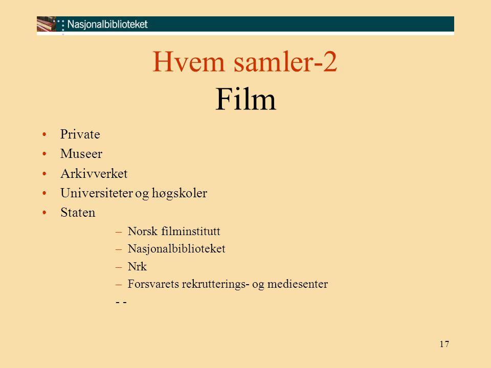 17 Hvem samler-2 Film Private Museer Arkivverket Universiteter og høgskoler Staten –Norsk filminstitutt –Nasjonalbiblioteket –Nrk –Forsvarets rekrutte