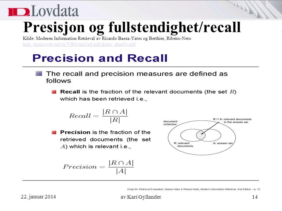 22. januar 2014 av Kari Gyllander14 Presisjon og fullstendighet/recall Kilde: Moderen Information Retrieval av Ricardo Baeza-Yates og Berthier, Ribeir