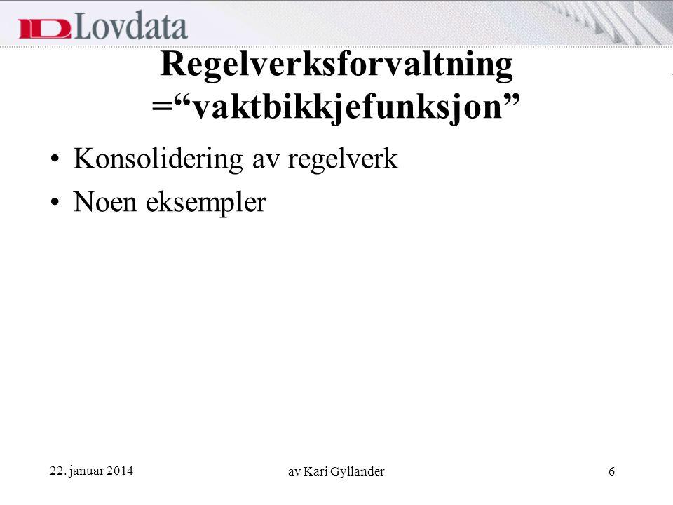 """22. januar 2014 av Kari Gyllander6 Regelverksforvaltning =""""vaktbikkjefunksjon"""" Konsolidering av regelverk Noen eksempler"""