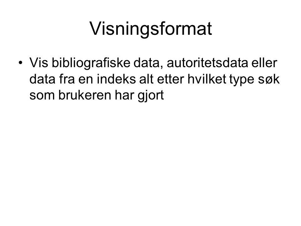 Visningsformat Vis bibliografiske data, autoritetsdata eller data fra en indeks alt etter hvilket type søk som brukeren har gjort