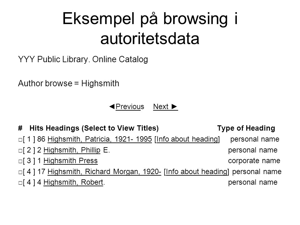 Eksempel på browsing i autoritetsdata YYY Public Library. Online Catalog Author browse = Highsmith ◄Previous Next ► # Hits Headings (Select to View Ti