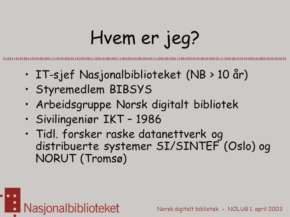 Norsk digitalt bibliotek - NOLUG 1. april 2003 Hvem er jeg? IT-sjef Nasjonalbiblioteket (NB > 10 år) Styremedlem BIBSYS Arbeidsgruppe Norsk digitalt b