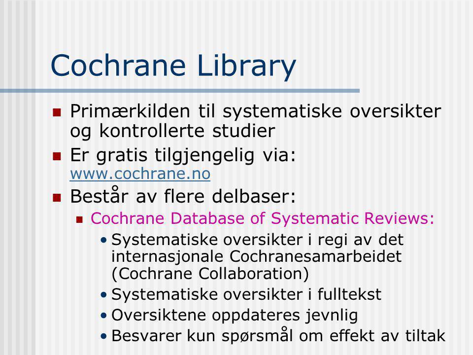 Cochrane Library Primærkilden til systematiske oversikter og kontrollerte studier Er gratis tilgjengelig via: www.cochrane.no www.cochrane.no Består av flere delbaser: Cochrane Database of Systematic Reviews: Systematiske oversikter i regi av det internasjonale Cochranesamarbeidet (Cochrane Collaboration) Systematiske oversikter i fulltekst Oversiktene oppdateres jevnlig Besvarer kun spørsmål om effekt av tiltak