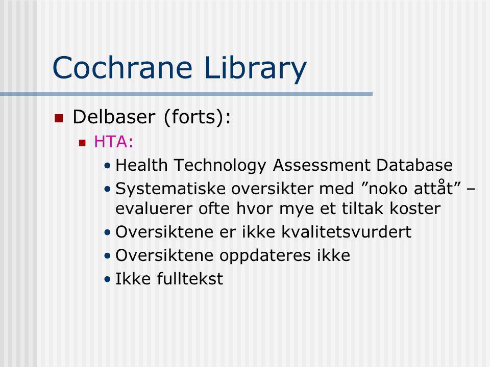 Cochrane Library Delbaser (forts): HTA: Health Technology Assessment Database Systematiske oversikter med noko attåt – evaluerer ofte hvor mye et tiltak koster Oversiktene er ikke kvalitetsvurdert Oversiktene oppdateres ikke Ikke fulltekst