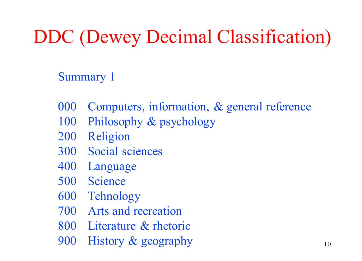 10 DDC (Dewey Decimal Classification) Summary 1 000Computers, information, & general reference 100Philosophy & psychology 200Religion 300Social sciences 400Language 500Science 600Tehnology 700Arts and recreation 800Literature & rhetoric 900History & geography