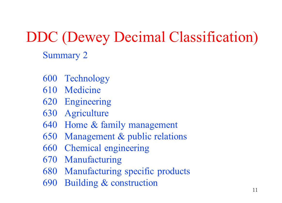11 DDC (Dewey Decimal Classification) Summary 2 600 Technology 610 Medicine 620 Engineering 630 Agriculture 640 Home & family management 650 Management & public relations 660 Chemical engineering 670 Manufacturing 680 Manufacturing specific products 690 Building & construction