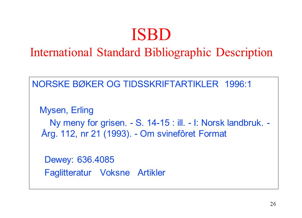 26 ISBD International Standard Bibliographic Description NORSKE BØKER OG TIDSSKRIFTARTIKLER 1996:1 Mysen, Erling Ny meny for grisen.