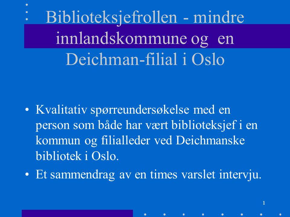1 Biblioteksjefrollen - mindre innlandskommune og en Deichman-filial i Oslo Kvalitativ spørreundersøkelse med en person som både har vært biblioteksjef i en kommun og filialleder ved Deichmanske bibliotek i Oslo.