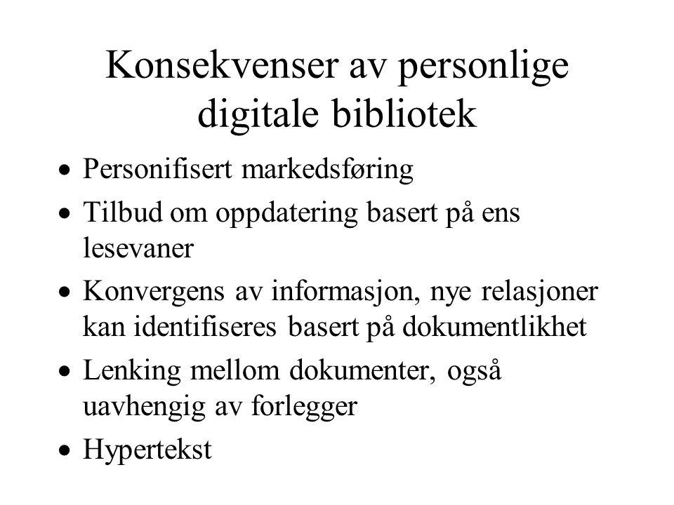Konsekvenser av personlige digitale bibliotek  Personifisert markedsføring  Tilbud om oppdatering basert på ens lesevaner  Konvergens av informasjon, nye relasjoner kan identifiseres basert på dokumentlikhet  Lenking mellom dokumenter, også uavhengig av forlegger  Hypertekst