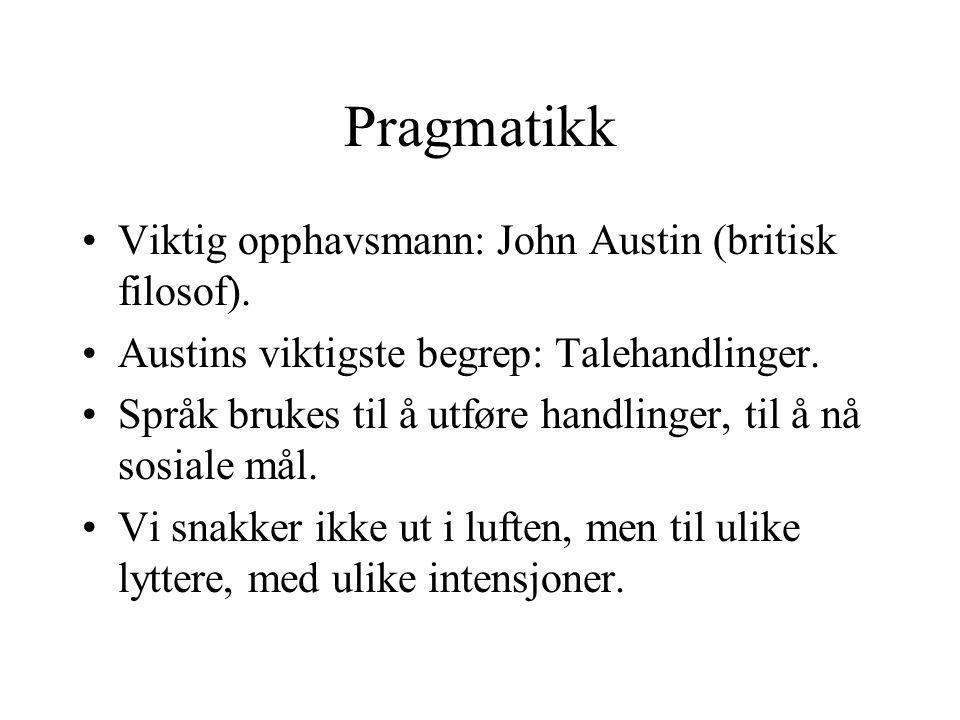 Pragmatikk Viktig opphavsmann: John Austin (britisk filosof). Austins viktigste begrep: Talehandlinger. Språk brukes til å utføre handlinger, til å nå