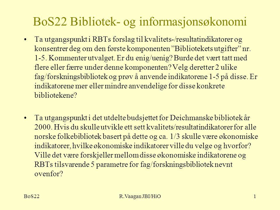 BoS22R.Vaagan JBI/HiO1 BoS22 Bibliotek- og informasjonsøkonomi Ta utgangspunkt i RBTs forslag til kvalitets-/resultatindikatorer og konsentrer deg om den første komponenten Bibliotekets utgifter nr.
