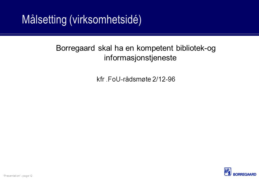 """""""Presentation"""" - page 12 Målsetting (virksomhetsidé) Borregaard skal ha en kompetent bibliotek-og informasjonstjeneste kfr.FoU-rådsmøte 2/12-96"""