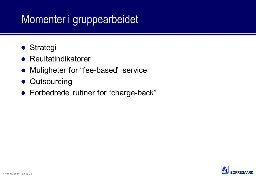 """Presentation"" - page 33 Momenter i gruppearbeidet Strategi Reultatindikatorer Muligheter for ""fee-based"" service Outsourcing Forbedrede rutiner for """