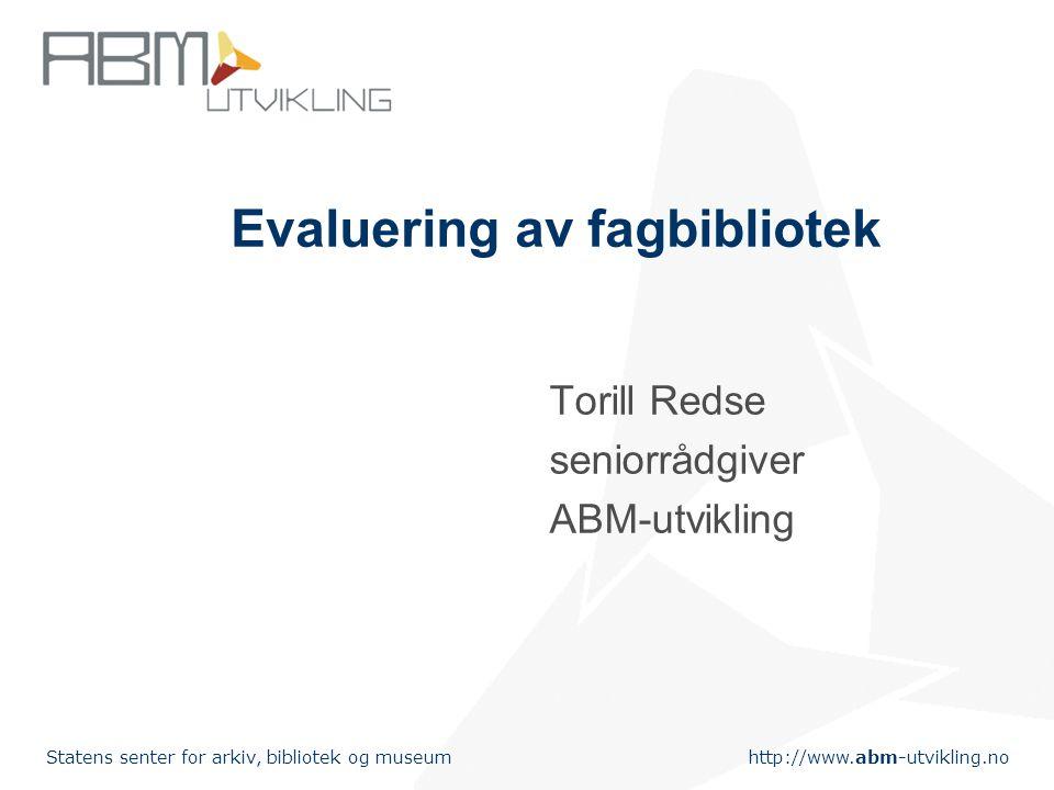 http://www.abm-utvikling.no Statens senter for arkiv, bibliotek og museum Evaluering av fagbibliotek Torill Redse seniorrådgiver ABM-utvikling