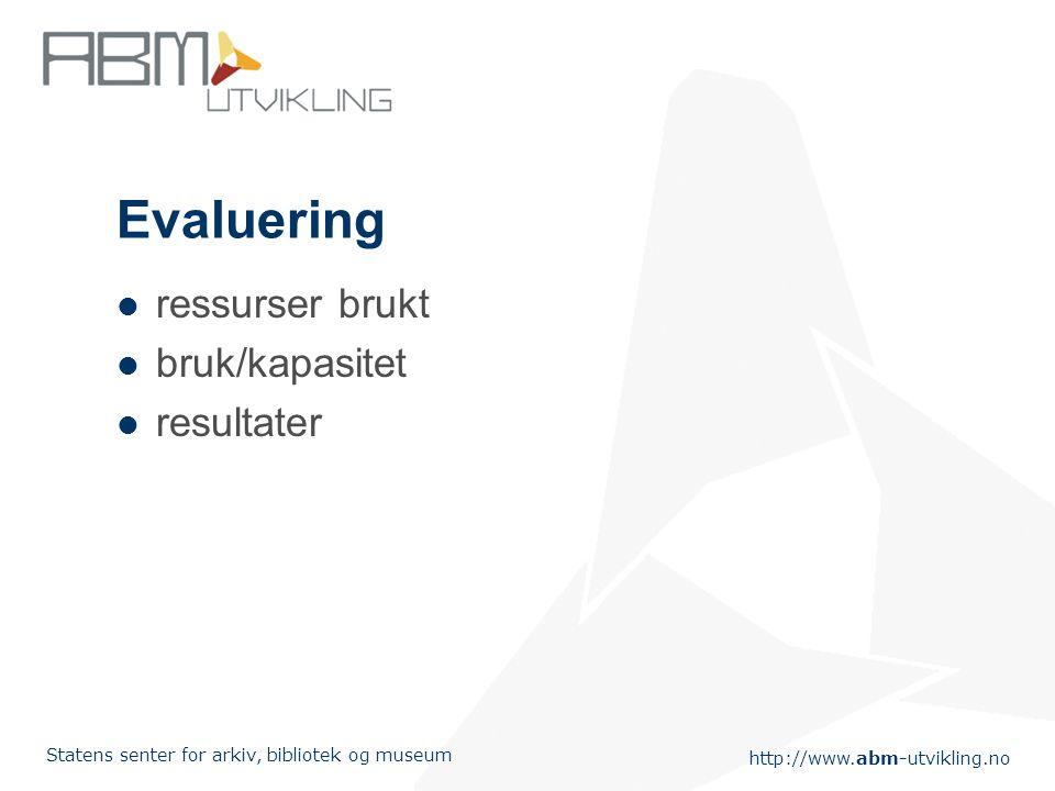 http://www.abm-utvikling.no Statens senter for arkiv, bibliotek og museum Evaluering ressurser brukt bruk/kapasitet resultater