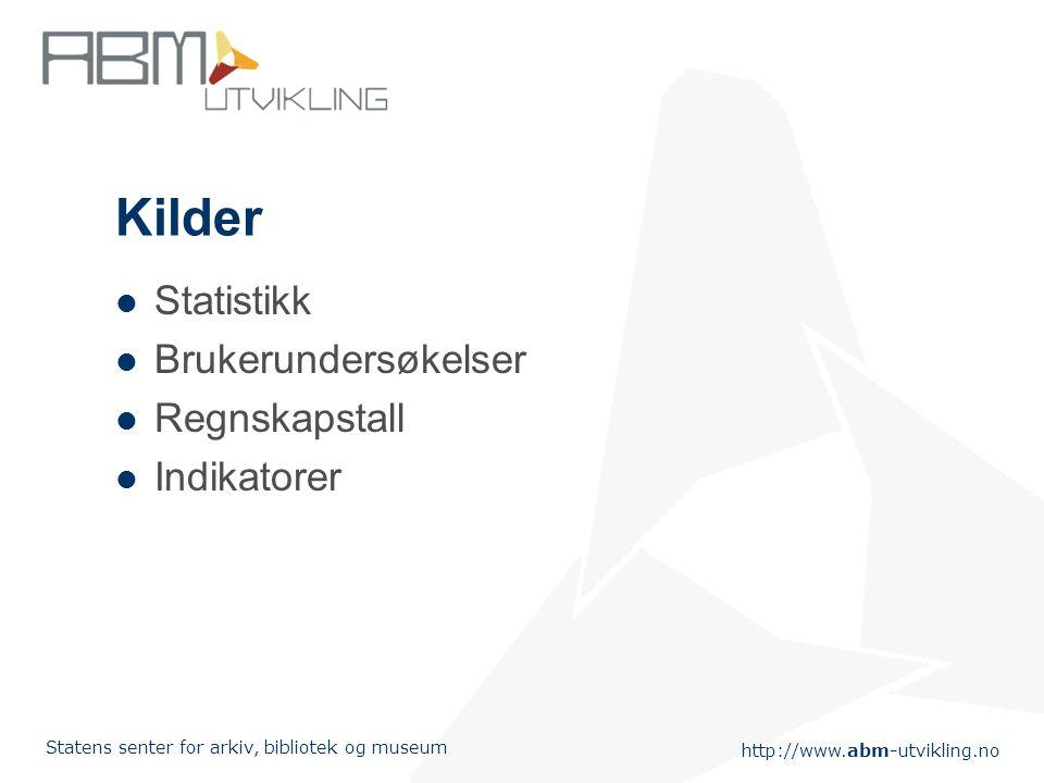 http://www.abm-utvikling.no Statens senter for arkiv, bibliotek og museum Kilder Statistikk Brukerundersøkelser Regnskapstall Indikatorer