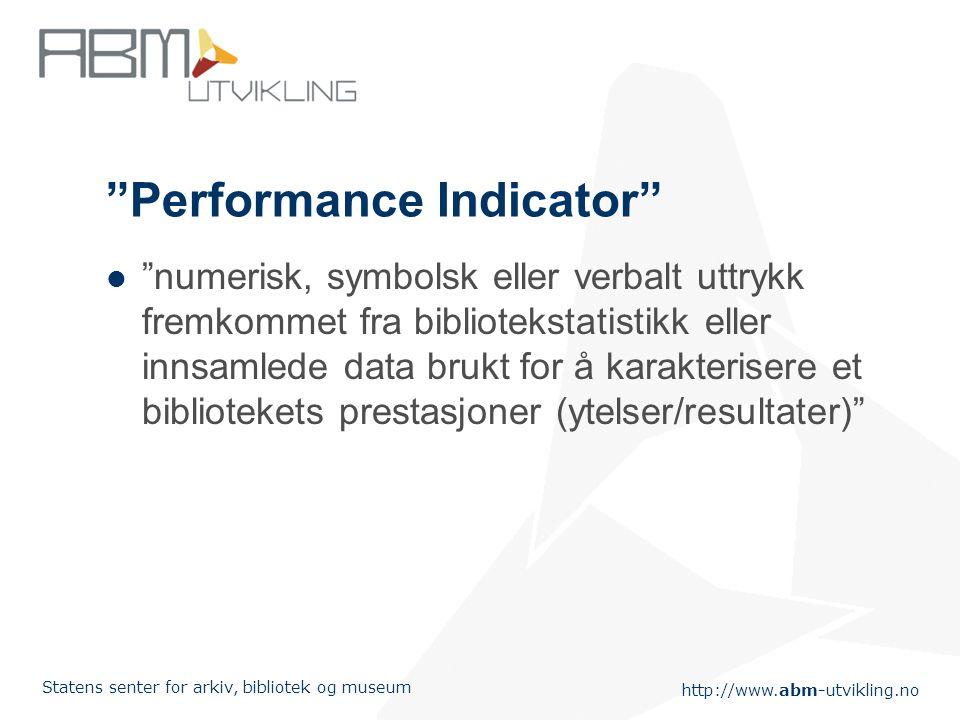 http://www.abm-utvikling.no Statens senter for arkiv, bibliotek og museum Performance Indicator numerisk, symbolsk eller verbalt uttrykk fremkommet fra bibliotekstatistikk eller innsamlede data brukt for å karakterisere et bibliotekets prestasjoner (ytelser/resultater)