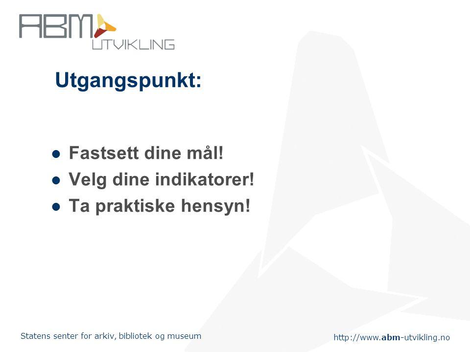 http://www.abm-utvikling.no Statens senter for arkiv, bibliotek og museum Utgangspunkt: Fastsett dine mål.