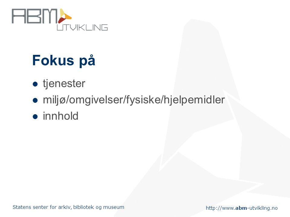 http://www.abm-utvikling.no Statens senter for arkiv, bibliotek og museum Fokus på tjenester miljø/omgivelser/fysiske/hjelpemidler innhold