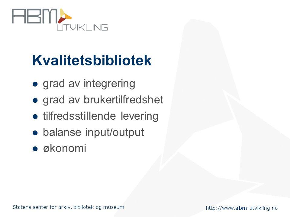 http://www.abm-utvikling.no Statens senter for arkiv, bibliotek og museum Kvalitetsbibliotek grad av integrering grad av brukertilfredshet tilfredsstillende levering balanse input/output økonomi